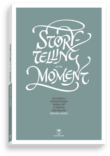 Storytelling in the Moment: Exploring a Contemporary Verbal Art in Britain and Ireland (Michael Howes)